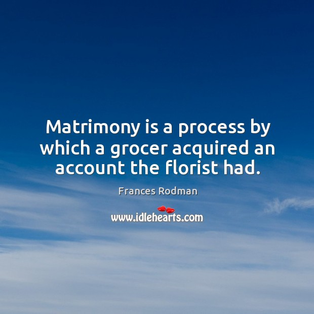 Matrimony is a process by which a grocer acquired an account the florist had. Frances Rodman Picture Quote