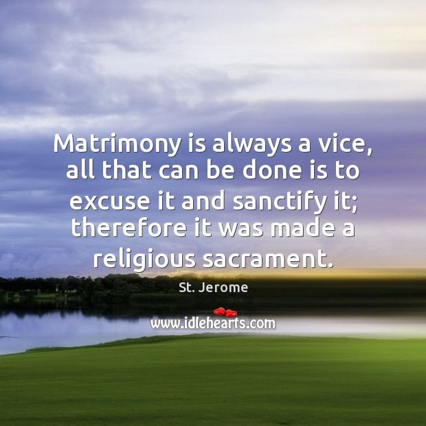 Matrimony is always a vice, all that can be done is to St. Jerome Picture Quote