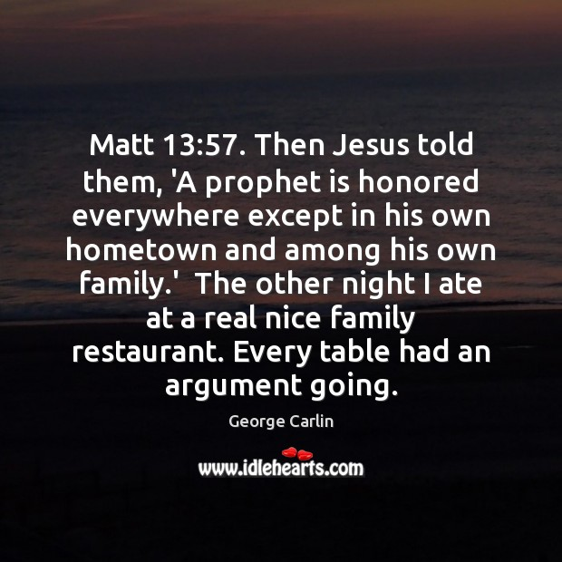 Matt 13:57. Then Jesus told them, 'A prophet is honored everywhere except in Image