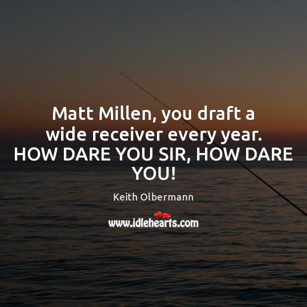 Matt Millen, you draft a wide receiver every year. HOW DARE YOU SIR, HOW DARE YOU! Keith Olbermann Picture Quote