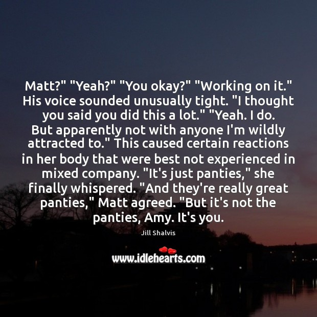 "Image, Matt?"" ""Yeah?"" ""You okay?"" ""Working on it."" His voice sounded unusually tight. """