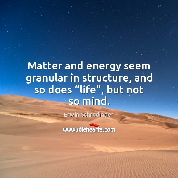 """Matter and energy seem granular in structure, and so does """"life"""", but not so mind. Erwin Schrodinger Picture Quote"""