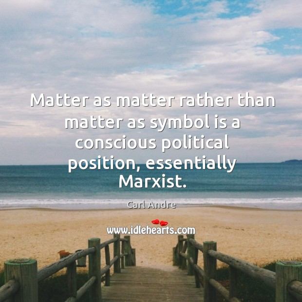 Matter as matter rather than matter as symbol is a conscious political position, essentially marxist. Carl Andre Picture Quote
