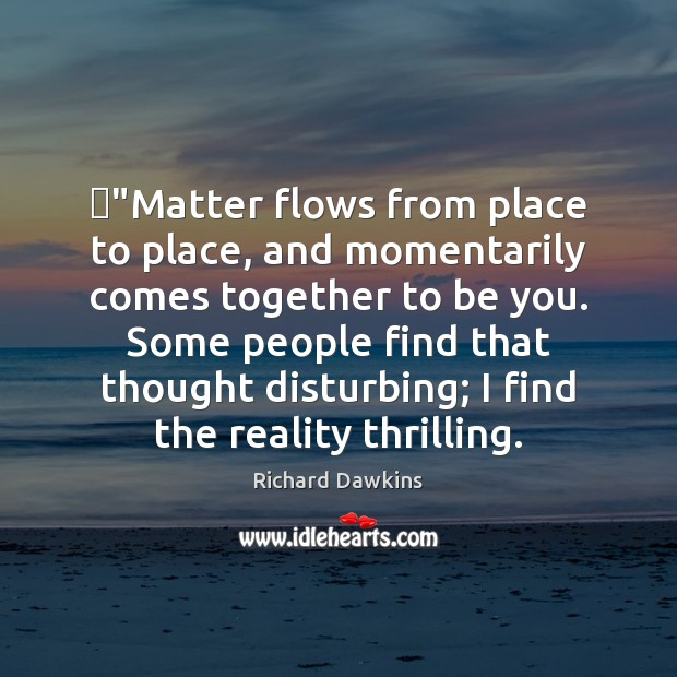"""""""Matter flows from place to place, and momentarily comes together to be Image"""