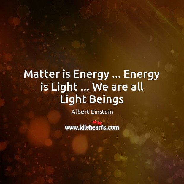 Image, Matter is Energy … Energy is Light … We are all Light Beings