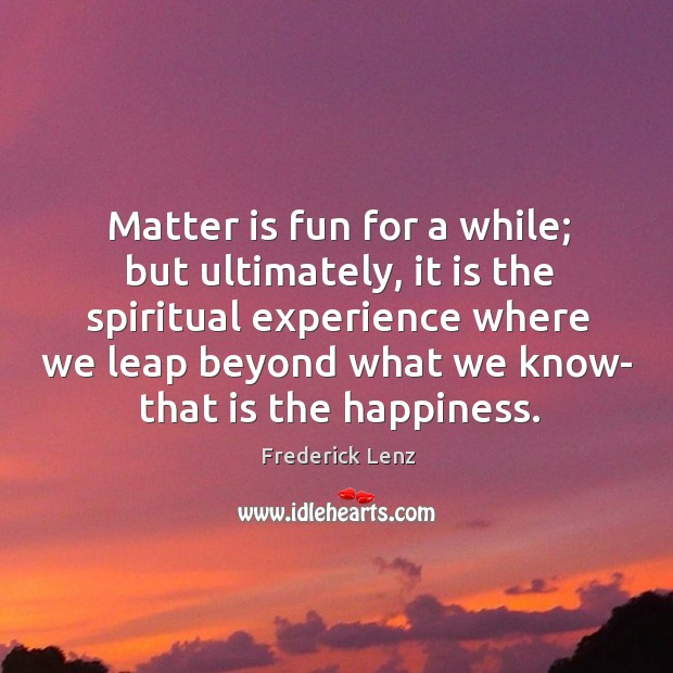 Matter is fun for a while; but ultimately, it is the spiritual Image