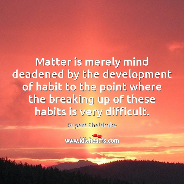 Matter is merely mind deadened by the development of habit to the Rupert Sheldrake Picture Quote