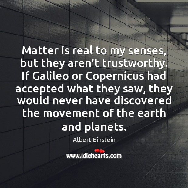 Image, Matter is real to my senses, but they aren't trustworthy. If Galileo