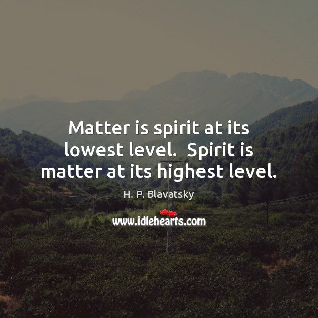 Matter is spirit at its lowest level.  Spirit is matter at its highest level. H. P. Blavatsky Picture Quote