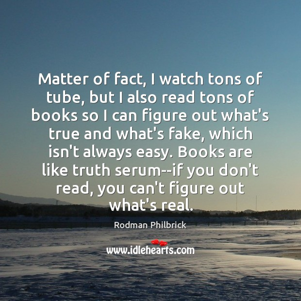Matter of fact, I watch tons of tube, but I also read Rodman Philbrick Picture Quote