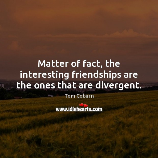 Matter of fact, the interesting friendships are the ones that are divergent. Tom Coburn Picture Quote