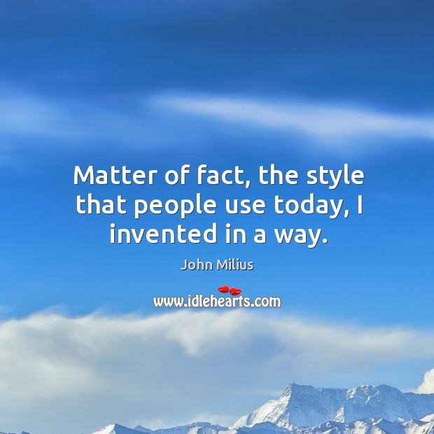 Matter of fact, the style that people use today, I invented in a way. John Milius Picture Quote