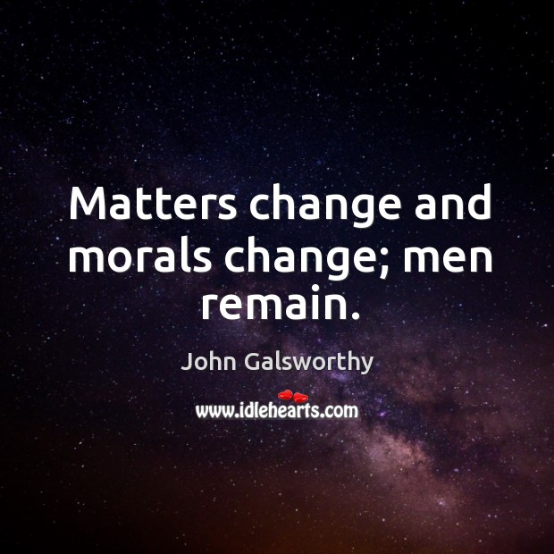Matters change and morals change; men remain. John Galsworthy Picture Quote