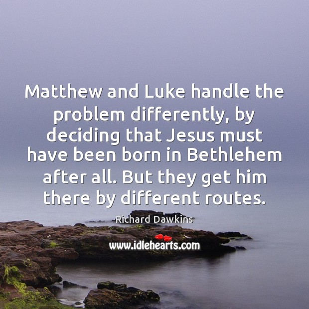 Matthew and Luke handle the problem differently, by deciding that Jesus must Image