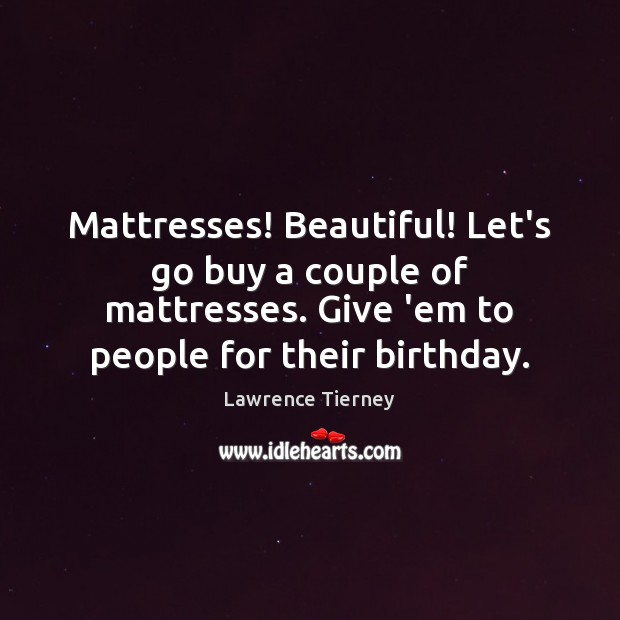 Mattresses! Beautiful! Let's go buy a couple of mattresses. Give 'em to Image