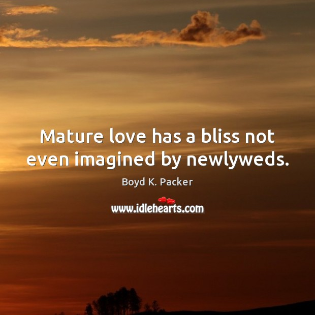 Mature love has a bliss not even imagined by newlyweds. Boyd K. Packer Picture Quote