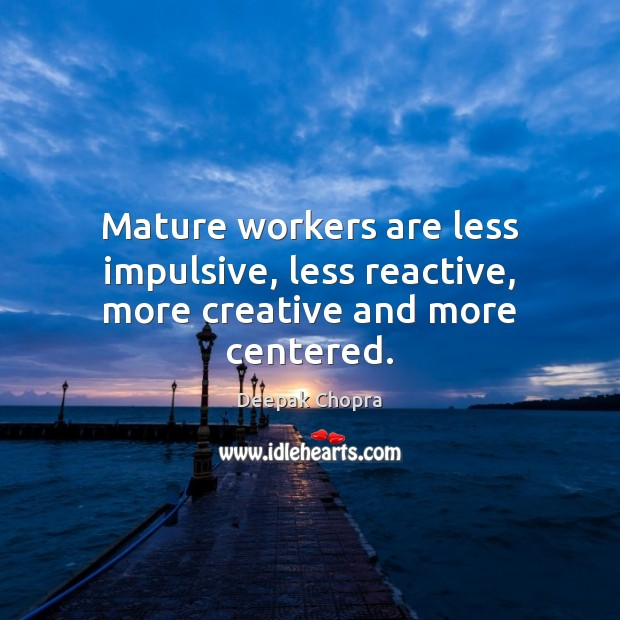 Mature workers are less impulsive, less reactive, more creative and more centered. Image