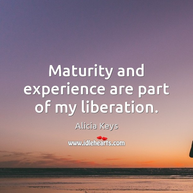 Maturity and experience are part of my liberation. Alicia Keys Picture Quote