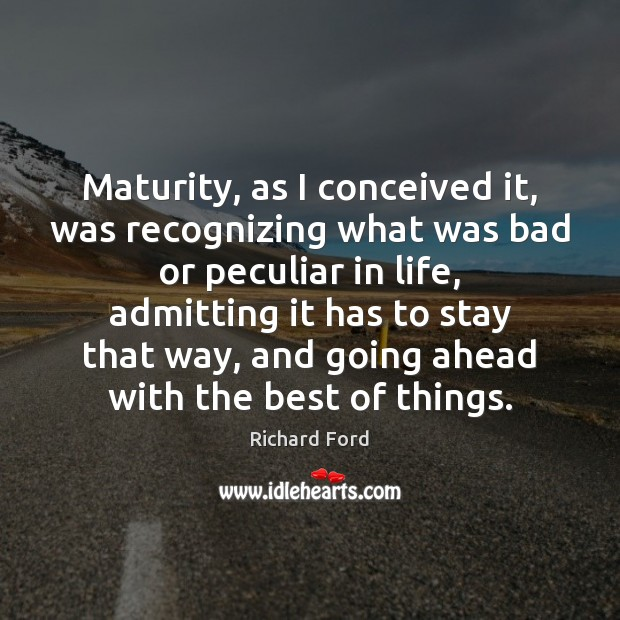 Maturity, as I conceived it, was recognizing what was bad or peculiar Image