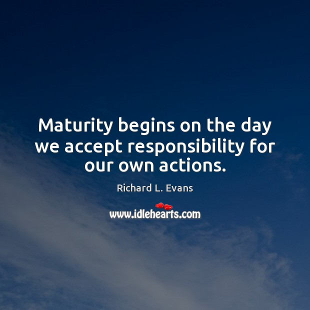 Maturity begins on the day we accept responsibility for our own actions. Richard L. Evans Picture Quote