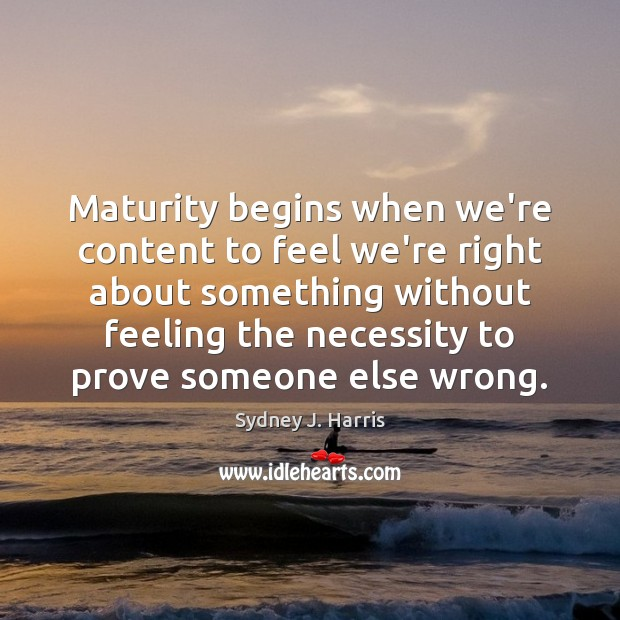 Maturity begins when we're content to feel we're right about something without Image