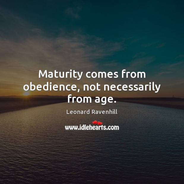 Maturity comes from obedience, not necessarily from age. Leonard Ravenhill Picture Quote