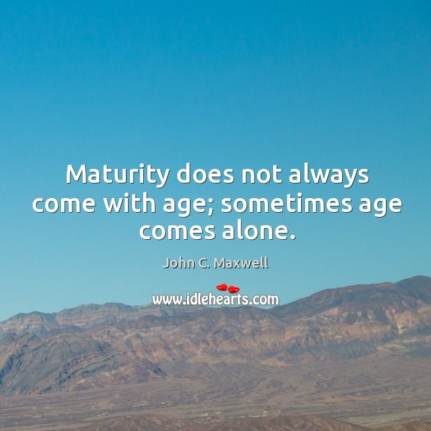 Image, Maturity does not always come with age; sometimes age comes alone.