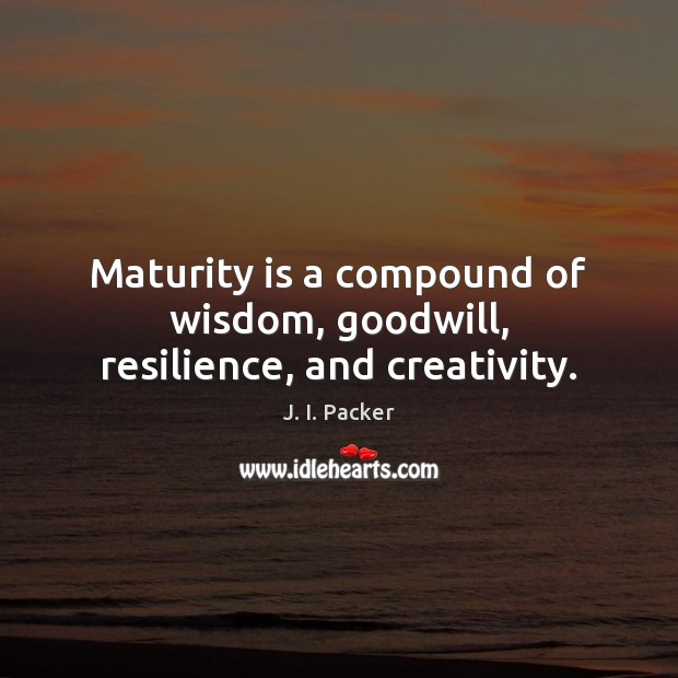 Maturity is a compound of wisdom, goodwill, resilience, and creativity. J. I. Packer Picture Quote