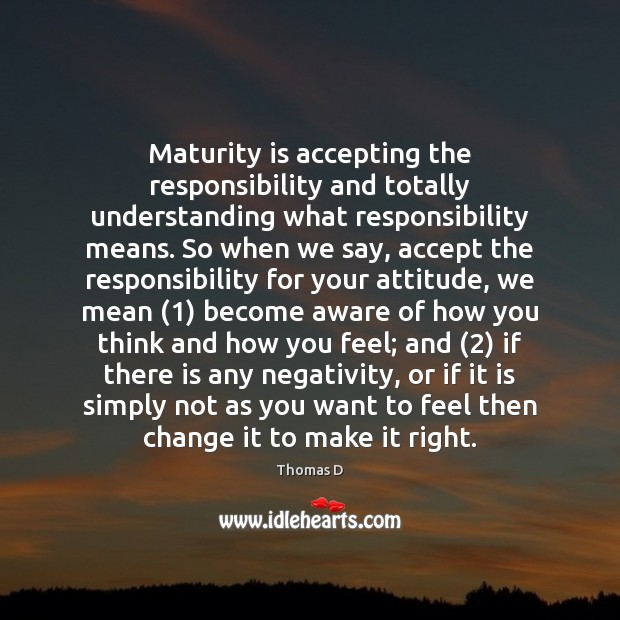 Maturity is accepting the responsibility and totally understanding what responsibility means. So Maturity Quotes Image