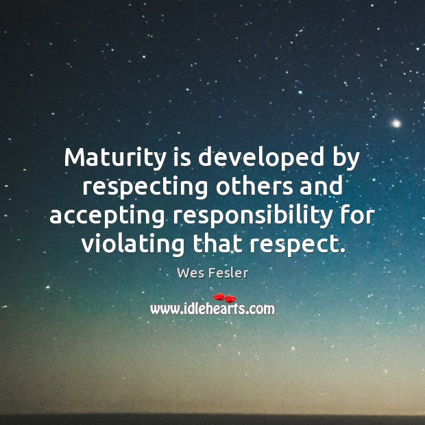 Maturity is developed by respecting others and accepting responsibility for violating that Wes Fesler Picture Quote
