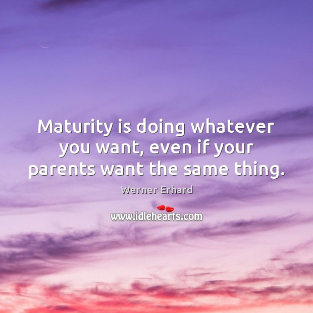 Maturity is doing whatever you want, even if your parents want the same thing. Maturity Quotes Image