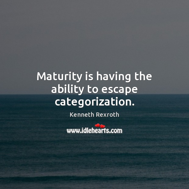 Maturity is having the ability to escape categorization. Maturity Quotes Image