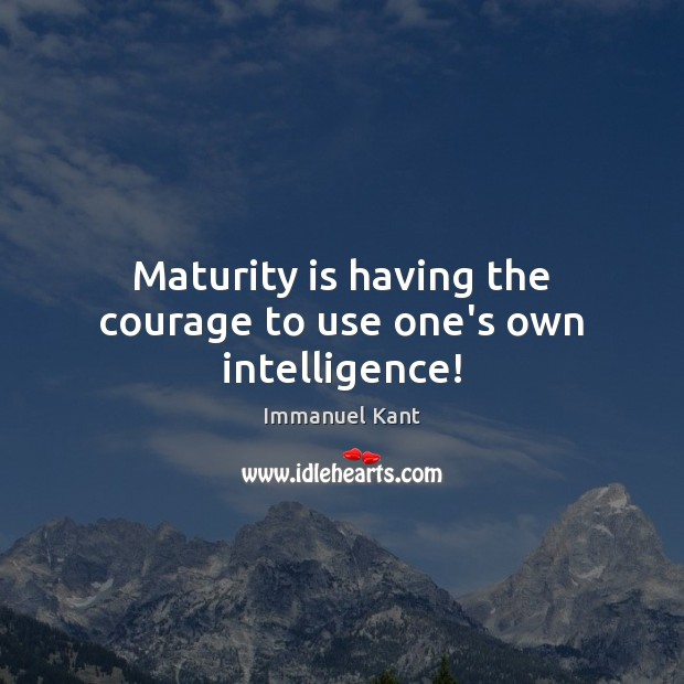 Maturity is having the courage to use one's own intelligence! Maturity Quotes Image