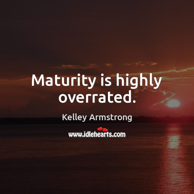 Maturity is highly overrated. Maturity Quotes Image