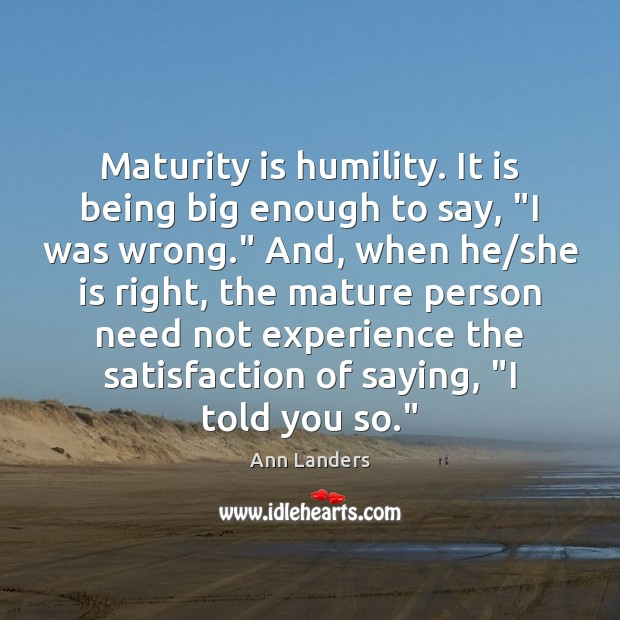 """Maturity is humility. It is being big enough to say, """"I was Maturity Quotes Image"""