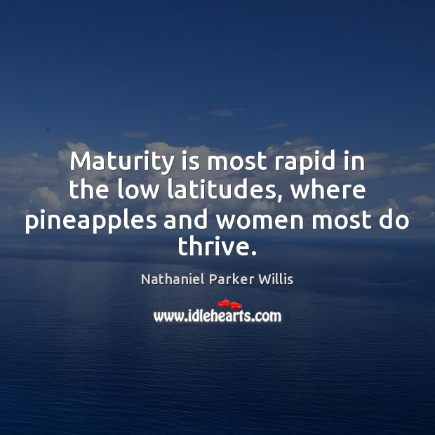 Maturity is most rapid in the low latitudes, where pineapples and women most do thrive. Maturity Quotes Image