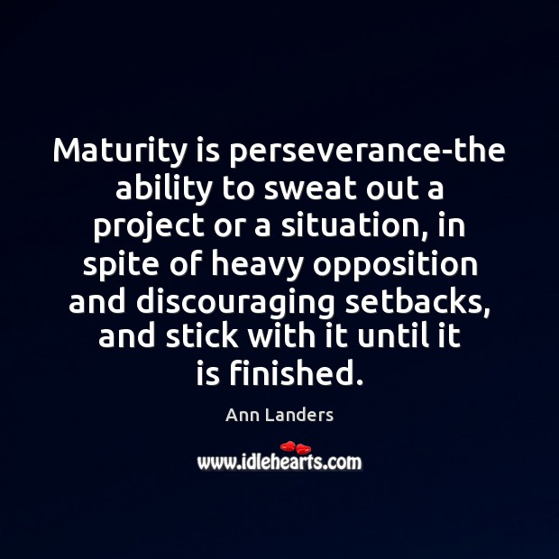 Maturity is perseverance-the ability to sweat out a project or a situation, Ann Landers Picture Quote