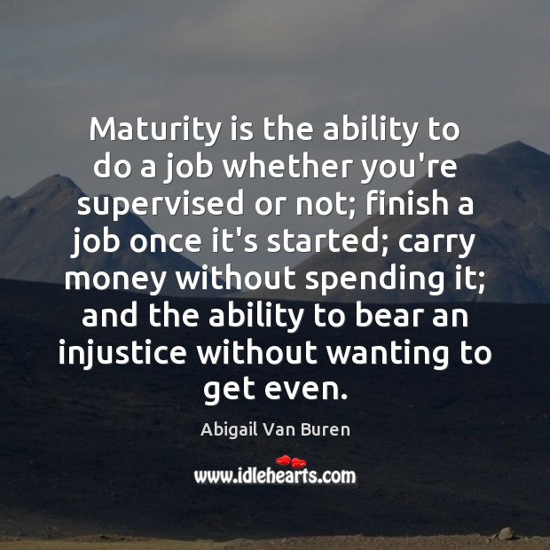 Maturity is the ability to do a job whether you're supervised or Maturity Quotes Image