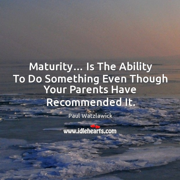 Maturity… Is The Ability To Do Something Even Though Your Parents Have Recommended It. Paul Watzlawick Picture Quote