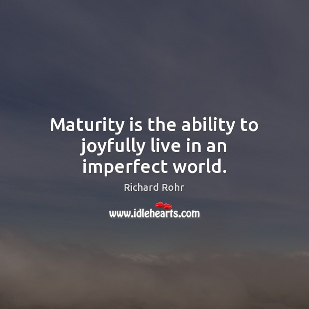 Maturity is the ability to joyfully live in an imperfect world. Maturity Quotes Image