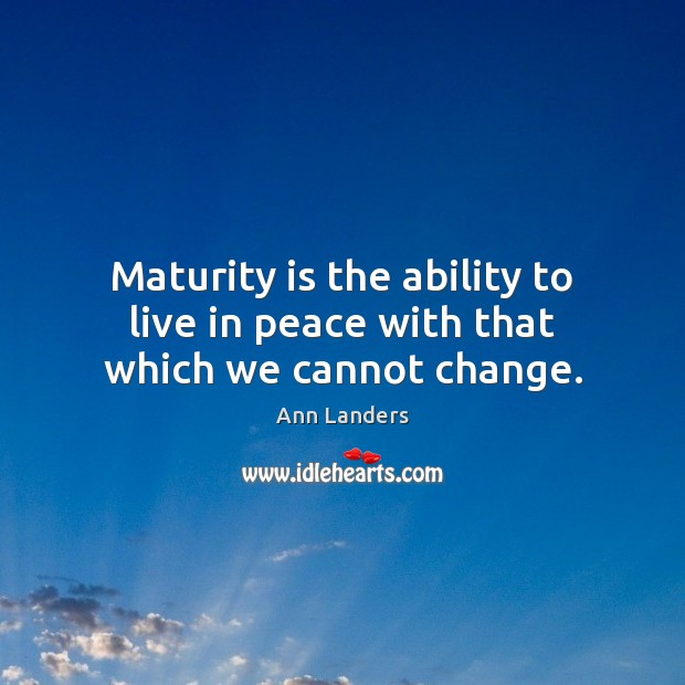 Maturity is the ability to live in peace with that which we cannot change. Maturity Quotes Image