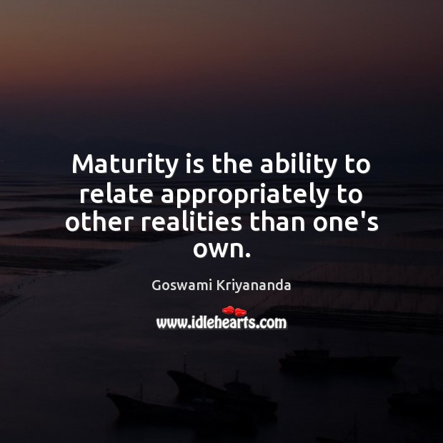 Maturity is the ability to relate appropriately to other realities than one's own. Maturity Quotes Image