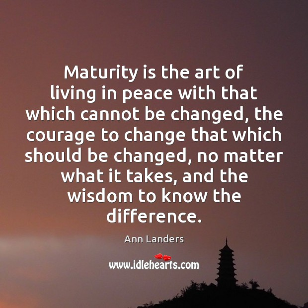 Maturity is the art of living in peace with that which cannot Maturity Quotes Image