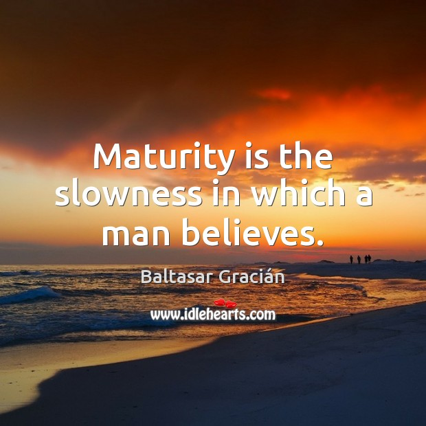 Maturity is the slowness in which a man believes. Maturity Quotes Image