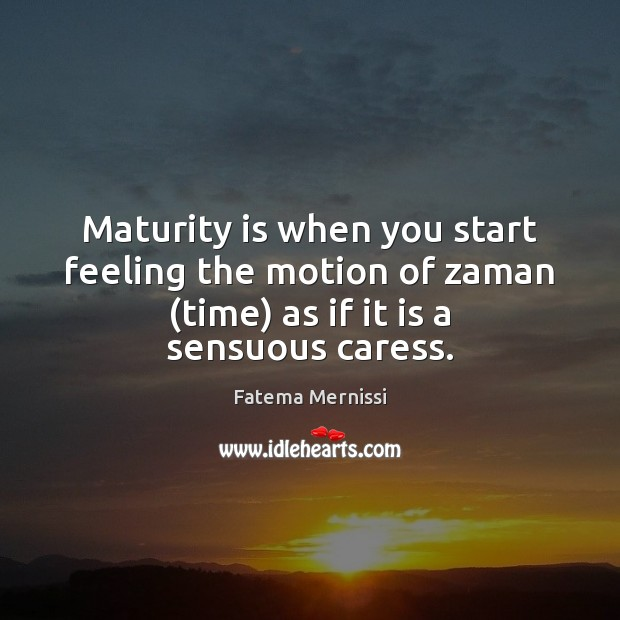 Maturity is when you start feeling the motion of zaman (time) as Maturity Quotes Image