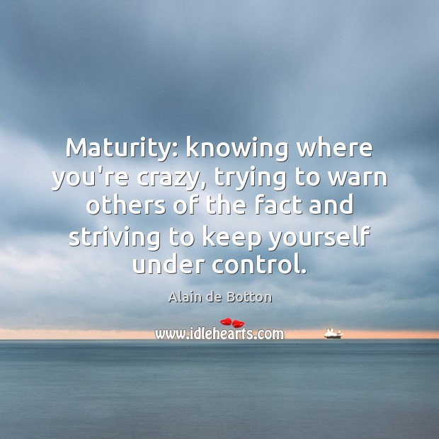 Maturity: knowing where you're crazy, trying to warn others of the fact Image