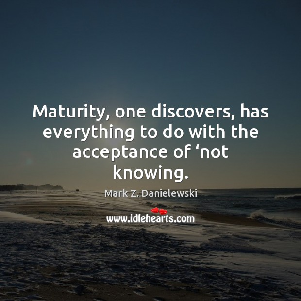 Maturity, one discovers, has everything to do with the acceptance of 'not knowing. Mark Z. Danielewski Picture Quote
