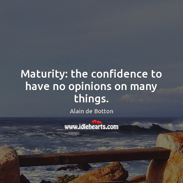 Maturity: the confidence to have no opinions on many things. Alain de Botton Picture Quote