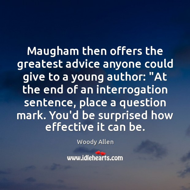 Maugham then offers the greatest advice anyone could give to a young Woody Allen Picture Quote
