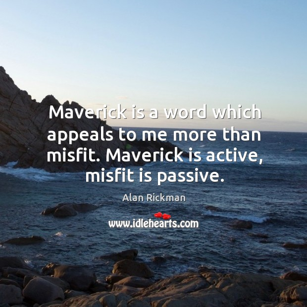 Maverick is a word which appeals to me more than misfit. Maverick is active, misfit is passive. Image